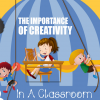 The Importance of Creativity in a Classroom